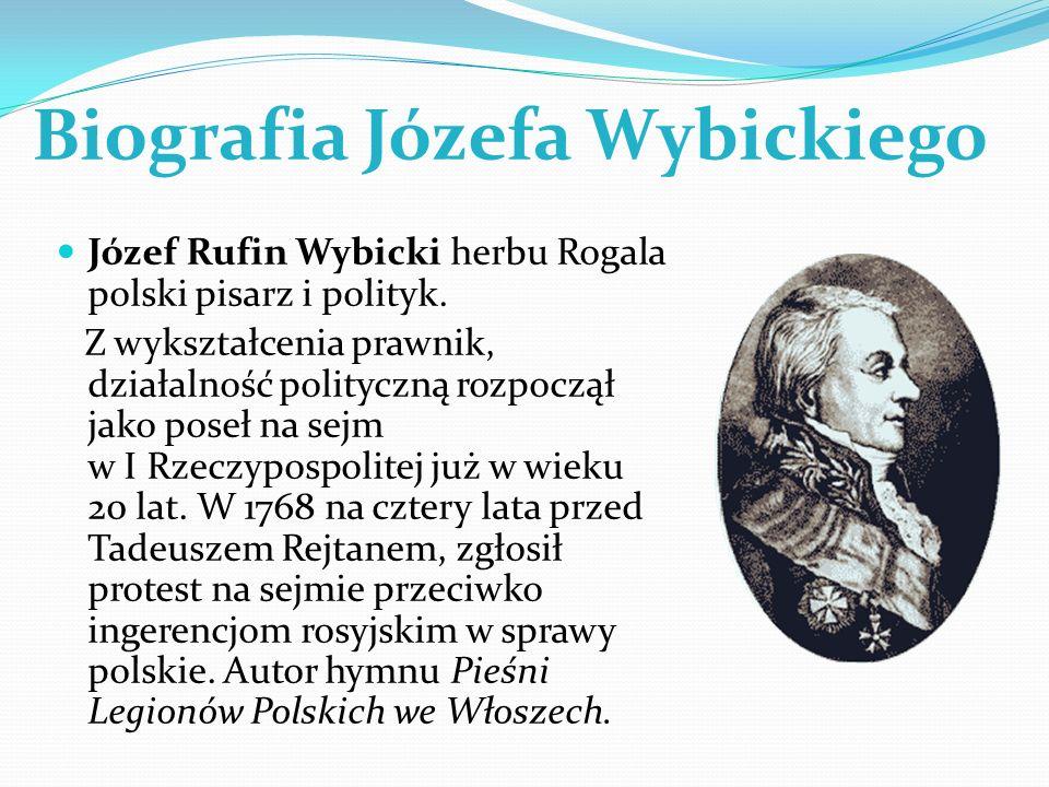 Biografia Józefa Wybickiego Józef Rufin Wybicki herbu Rogala polski pisarz i polityk. Z wykształcenia prawnik, działalność polityczną rozpoczął jako p