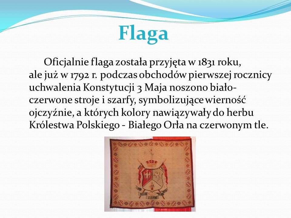 Flaga Oficjalnie flaga została przyjęta w 1831 roku, ale już w 1792 r. podczas obchodów pierwszej rocznicy uchwalenia Konstytucji 3 Maja noszono biało