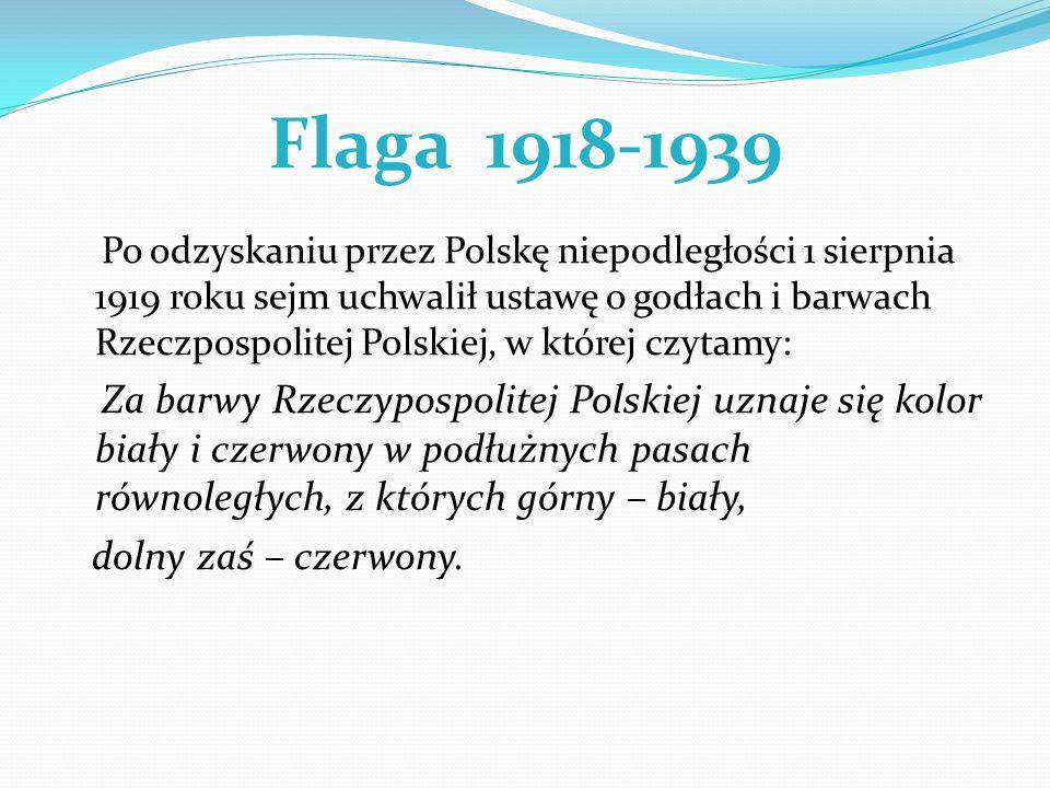 Flaga 1918-1939 Po odzyskaniu przez Polskę niepodległości 1 sierpnia 1919 roku sejm uchwalił ustawę o godłach i barwach Rzeczpospolitej Polskiej, w kt