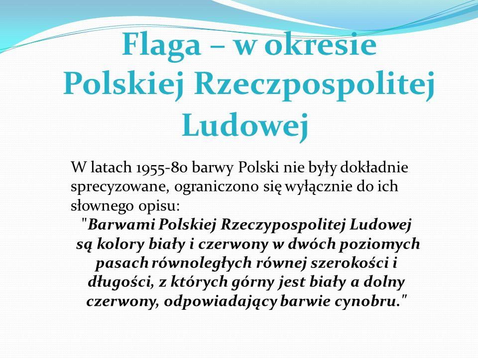 Flaga – w okresie Polskiej Rzeczpospolitej Ludowej W latach 1955-80 barwy Polski nie były dokładnie sprecyzowane, ograniczono się wyłącznie do ich sło
