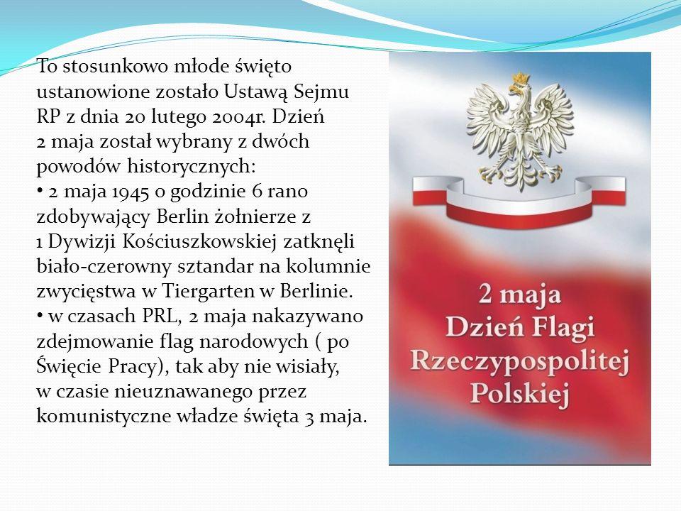 To stosunkowo młode święto ustanowione zostało Ustawą Sejmu RP z dnia 20 lutego 2004r. Dzień 2 maja został wybrany z dwóch powodów historycznych: 2 ma