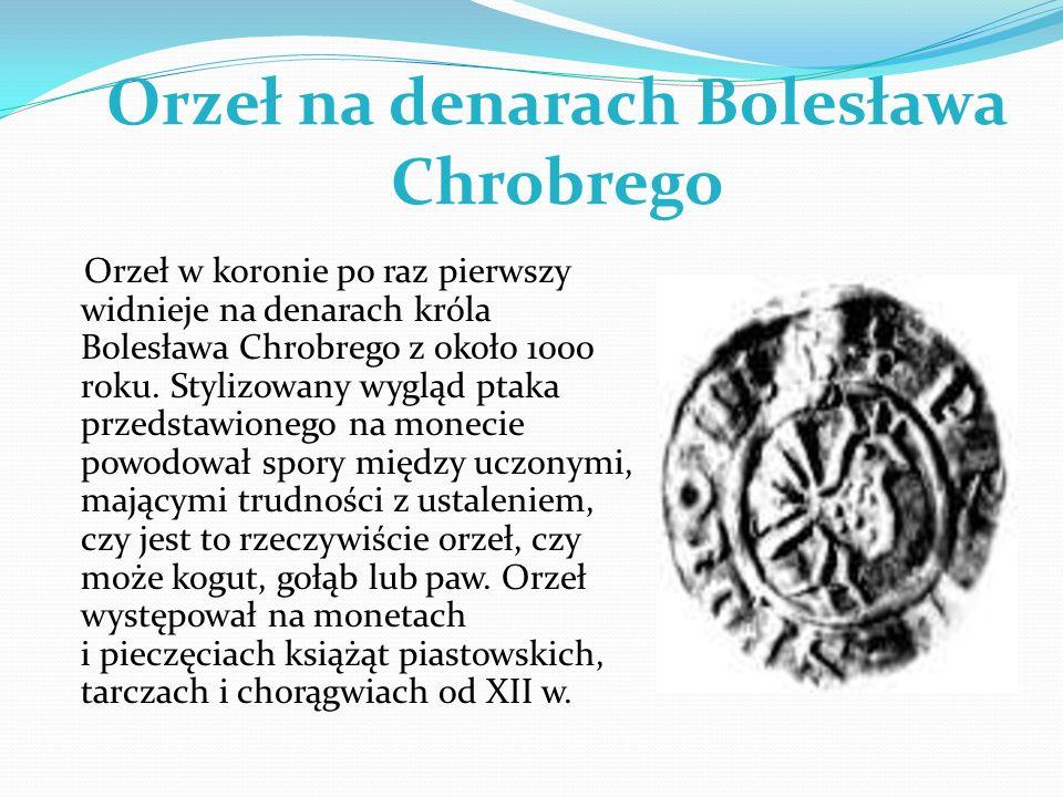 Orzeł na denarach Bolesława Chrobrego Orzeł w koronie po raz pierwszy widnieje na denarach króla Bolesława Chrobrego z około 1000 roku. Stylizowany wy
