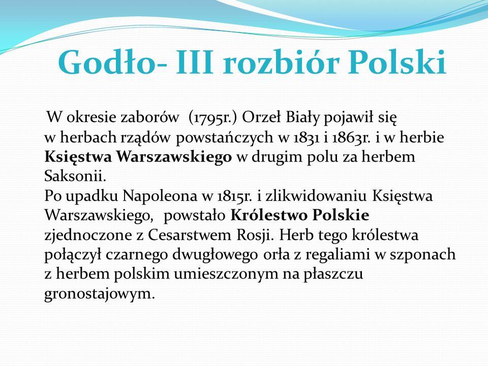 Godło- III rozbiór Polski W okresie zaborów (1795r.) Orzeł Biały pojawił się w herbach rządów powstańczych w 1831 i 1863r. i w herbie Księstwa Warszaw