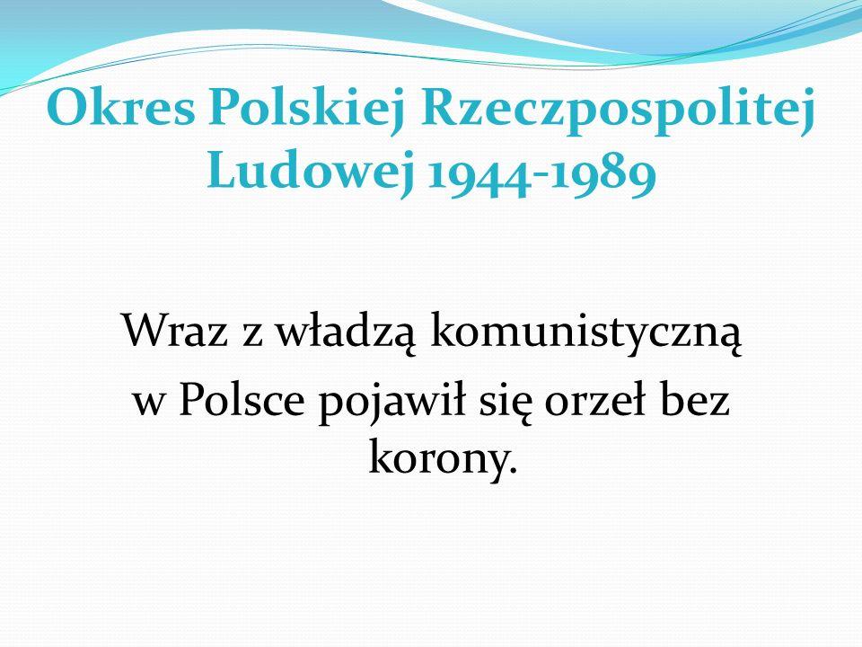 Okres Polskiej Rzeczpospolitej Ludowej 1944-1989 Wraz z władzą komunistyczną w Polsce pojawił się orzeł bez korony.