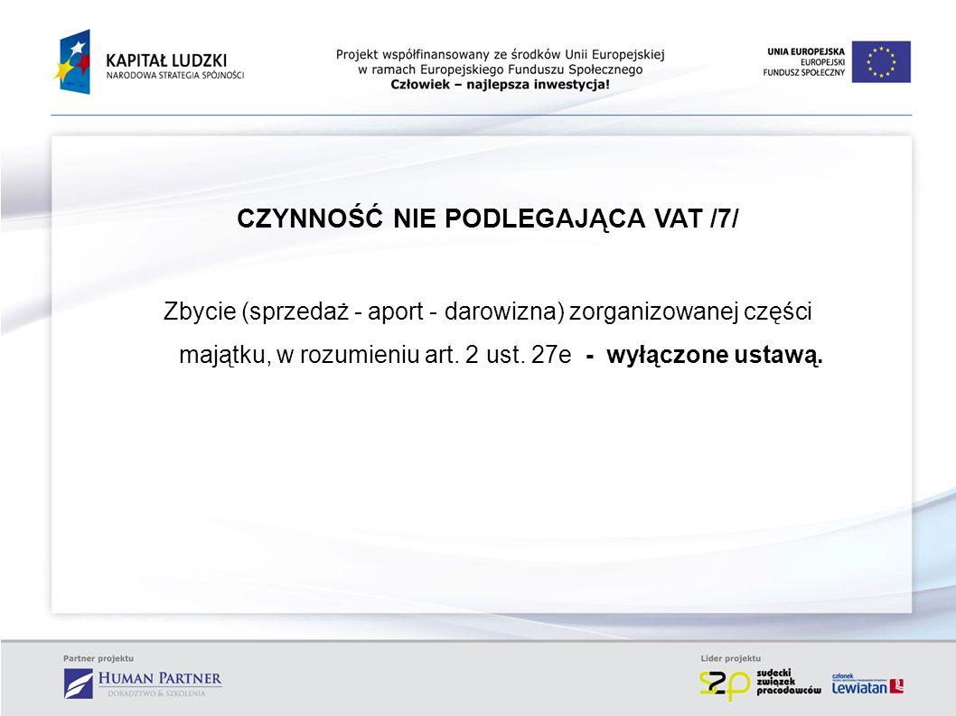 CZYNNOŚĆ NIE PODLEGAJĄCA VAT /7/ Zbycie (sprzedaż - aport - darowizna) zorganizowanej części majątku, w rozumieniu art. 2 ust. 27e - wyłączone ustawą.