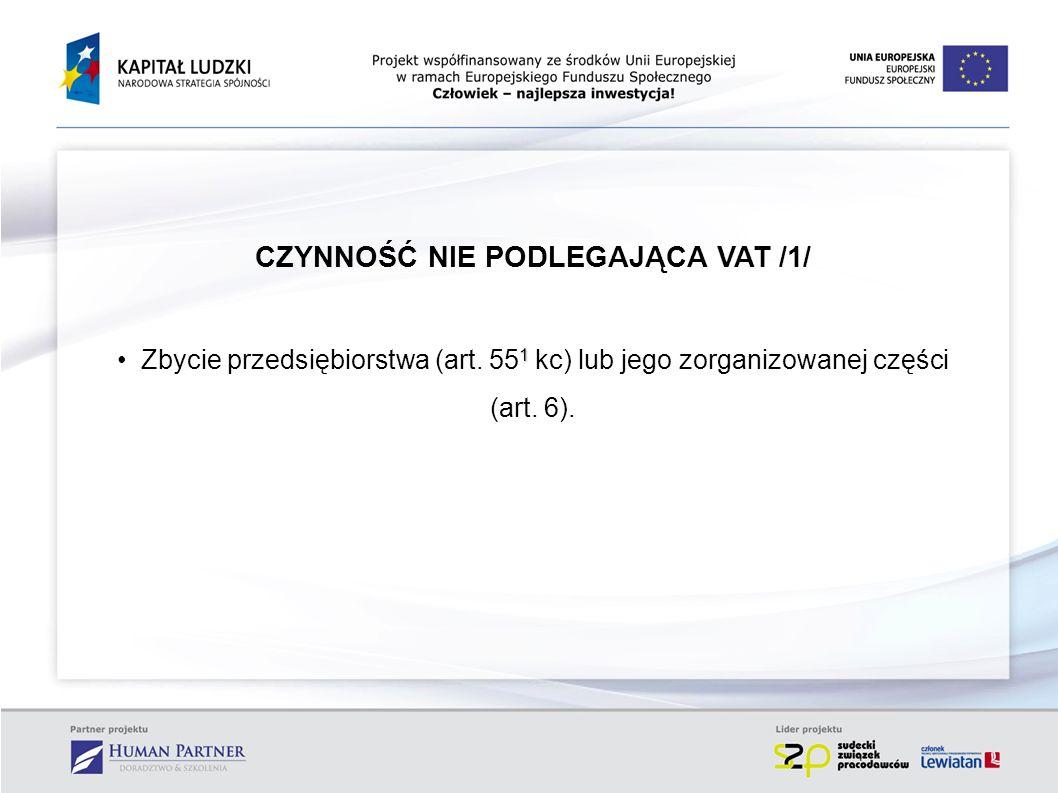 CZYNNOŚĆ NIE PODLEGAJĄCA VAT /1/ 1 Zbycie przedsiębiorstwa (art. 55 1 kc) lub jego zorganizowanej części (art. 6).