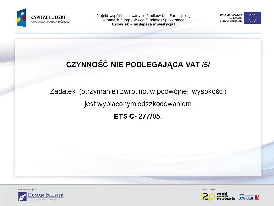 CZYNNOŚĆ NIE PODLEGAJĄCA VAT /5/ Zadatek (otrzymanie i zwrot np. w podwójnej wysokości) jest wypłaconym odszkodowaniem ETS C- 277/05.
