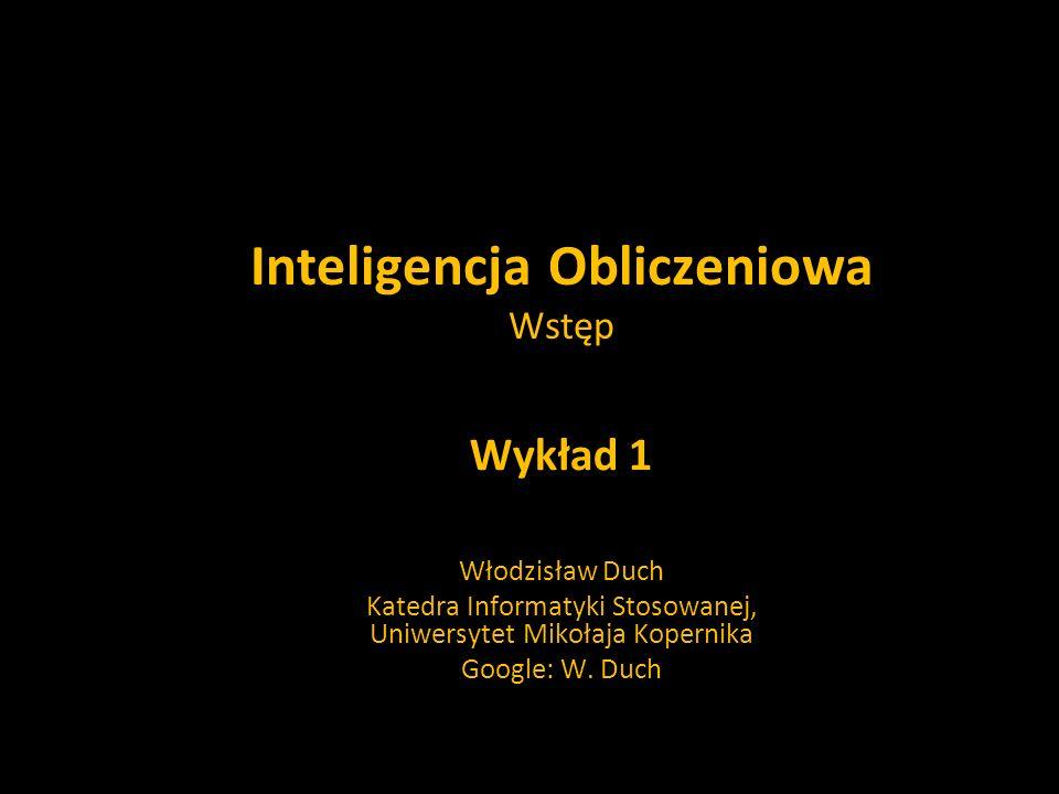 Inteligencja Obliczeniowa Wstęp Wykład 1 Włodzisław Duch Katedra Informatyki Stosowanej, Uniwersytet Mikołaja Kopernika Google: W. Duch