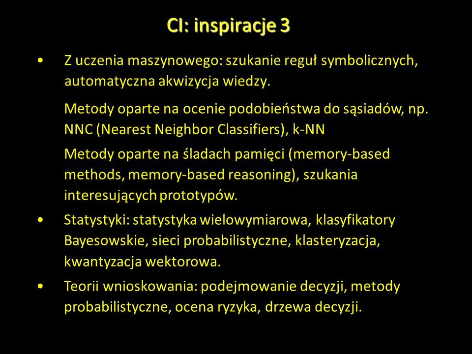 CI: inspiracje 3 Z uczenia maszynowego: szukanie reguł symbolicznych, automatyczna akwizycja wiedzy. Metody oparte na ocenie podobieństwa do sąsiadów,