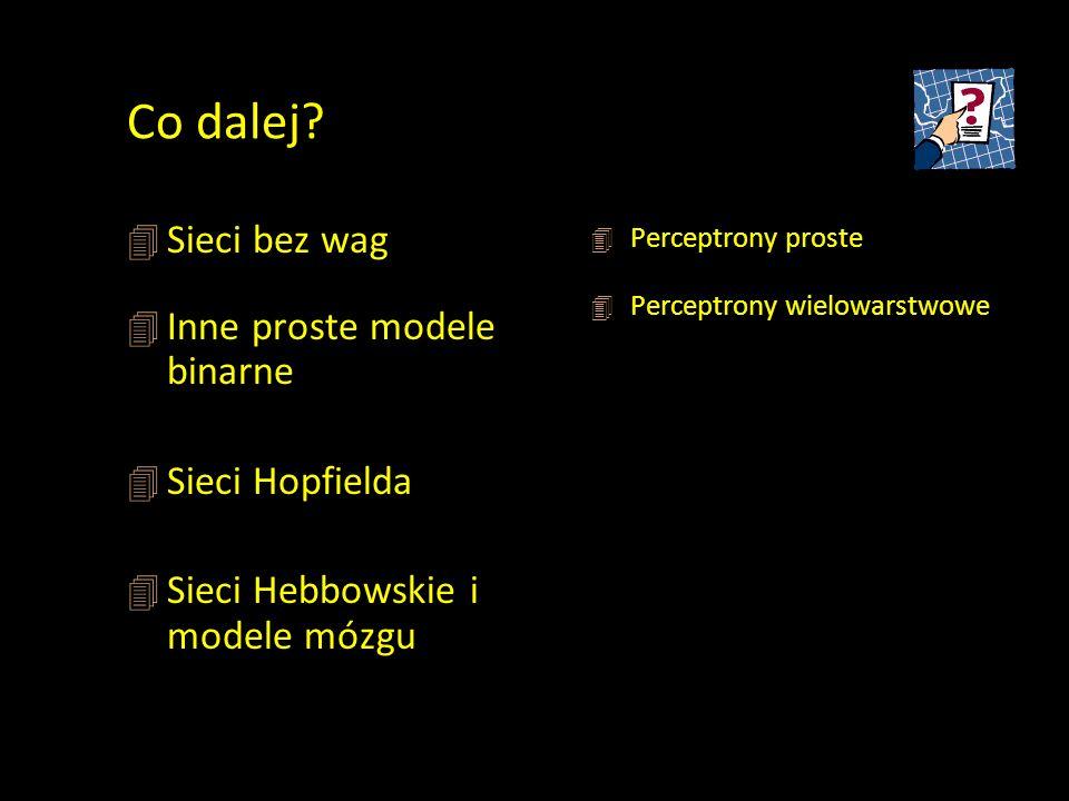 Co dalej? 4 Sieci bez wag 4 Inne proste modele binarne 4 Sieci Hopfielda 4 Sieci Hebbowskie i modele mózgu 4 Perceptrony proste 4 Perceptrony wielowar