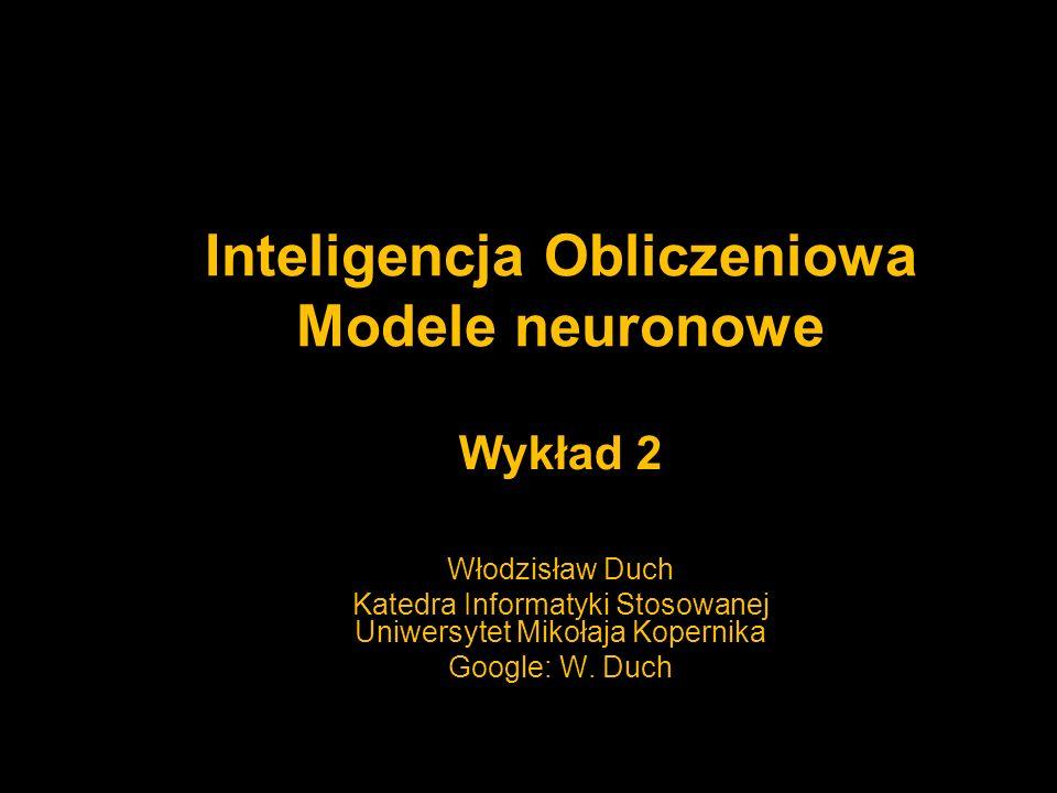Inteligencja Obliczeniowa Modele neuronowe Wykład 2 Włodzisław Duch Katedra Informatyki Stosowanej Uniwersytet Mikołaja Kopernika Google: W. Duch