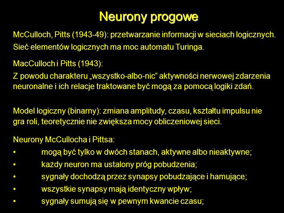 Neurony progowe McCulloch, Pitts (1943-49): przetwarzanie informacji w sieciach logicznych. Sieć elementów logicznych ma moc automatu Turinga. MacCull