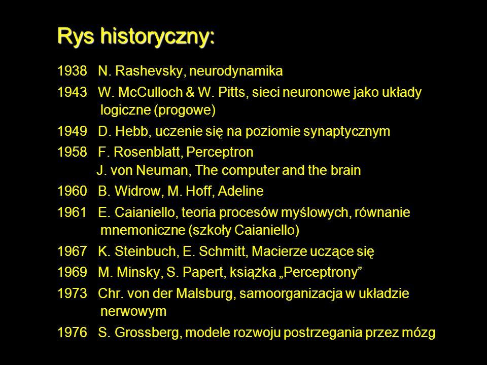 Rys historyczny: 1938 N. Rashevsky, neurodynamika 1943 W. McCulloch & W. Pitts, sieci neuronowe jako układy logiczne (progowe) 1949 D. Hebb, uczenie s