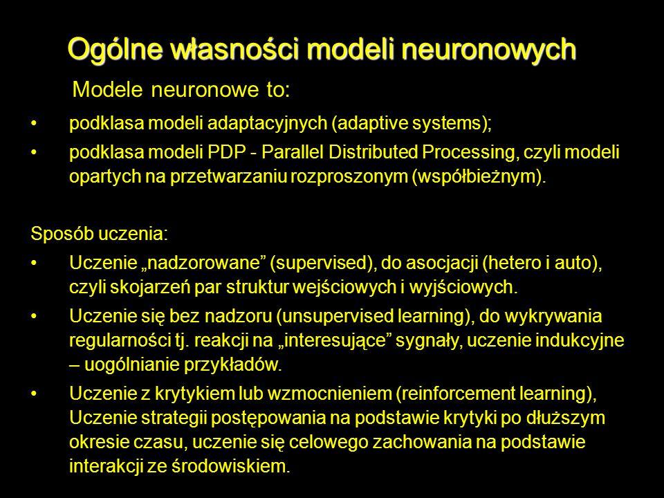 Ogólne własności modeli neuronowych Modele neuronowe to: podklasa modeli adaptacyjnych (adaptive systems); podklasa modeli PDP - Parallel Distributed