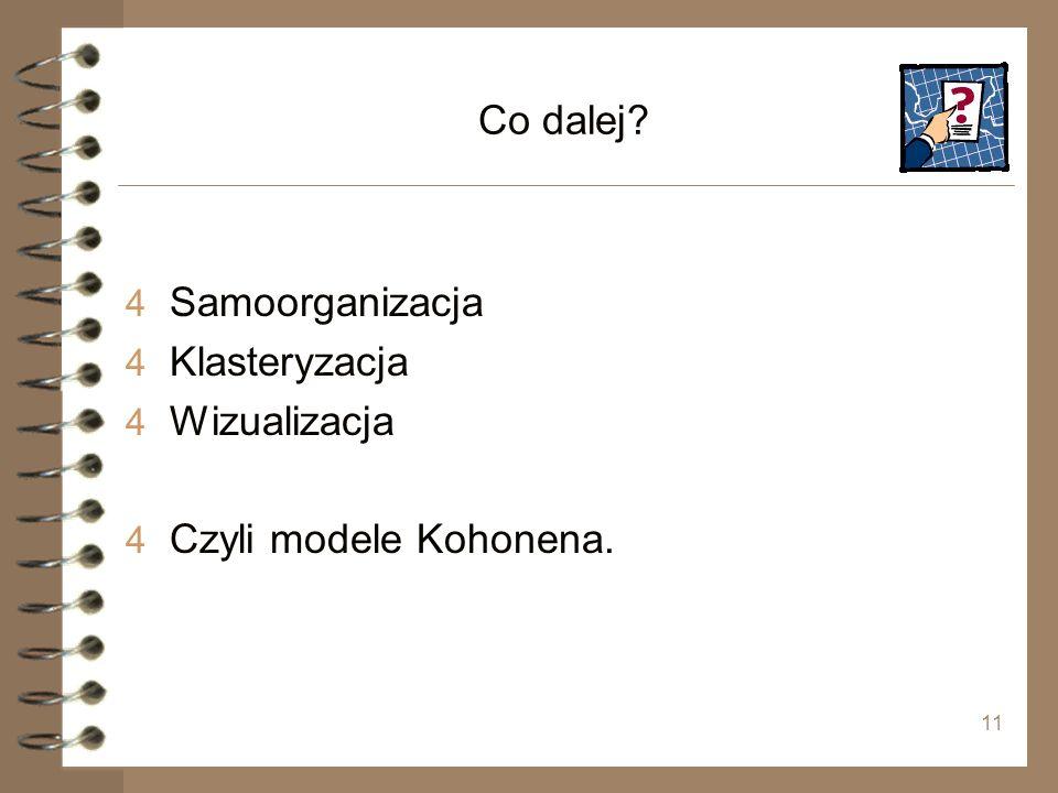 11 Co dalej? 4 Samoorganizacja 4 Klasteryzacja 4 Wizualizacja 4 Czyli modele Kohonena.