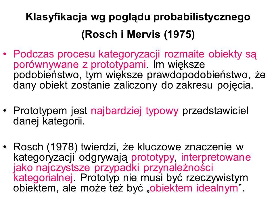 Klasyfikacja wg poglądu probabilistycznego (Rosch i Mervis (1975) Podczas procesu kategoryzacji rozmaite obiekty są porównywane z prototypami.