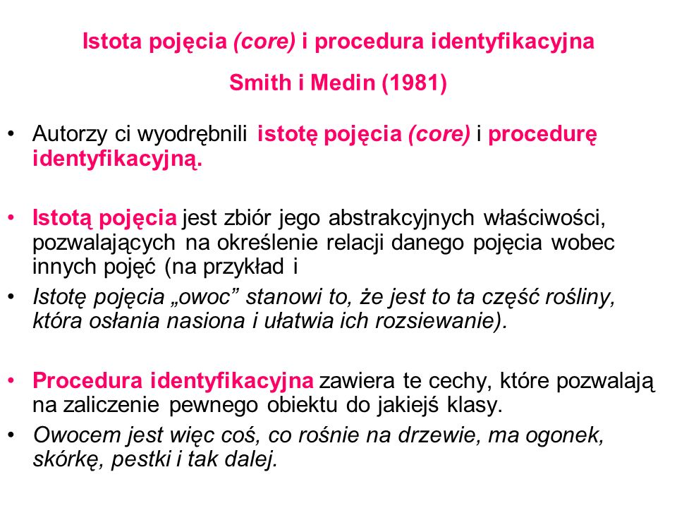 Istota pojęcia (core) i procedura identyfikacyjna Smith i Medin (1981) Autorzy ci wyodrębnili istotę pojęcia (core) i procedurę identyfikacyjną.
