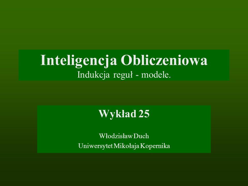 Inteligencja Obliczeniowa Indukcja reguł - modele. Wykład 25 Włodzisław Duch Uniwersytet Mikołaja Kopernika