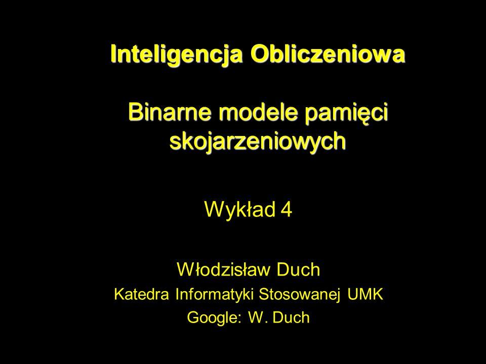 Inteligencja Obliczeniowa Binarne modele pamięci skojarzeniowych Wykład 4 Włodzisław Duch Katedra Informatyki Stosowanej UMK Google: W. Duch