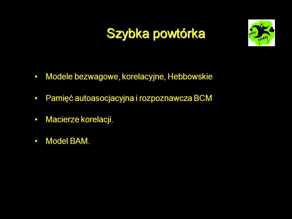 Szybka powtórka Modele bezwagowe, korelacyjne, Hebbowskie Pamięć autoasocjacyjna i rozpoznawcza BCM Macierze korelacji. Model BAM.
