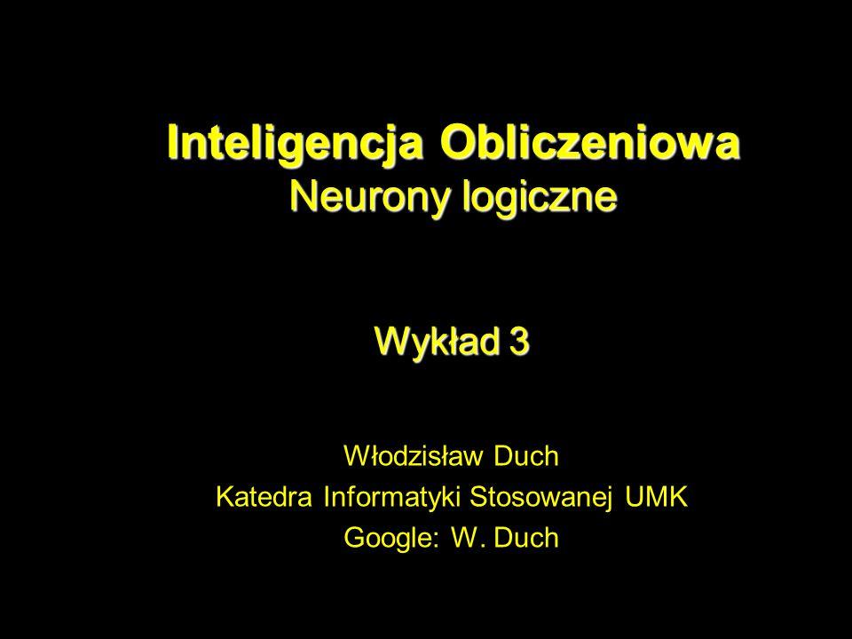 Inteligencja Obliczeniowa Neurony logiczne Wykład 3 Włodzisław Duch Katedra Informatyki Stosowanej UMK Google: W. Duch