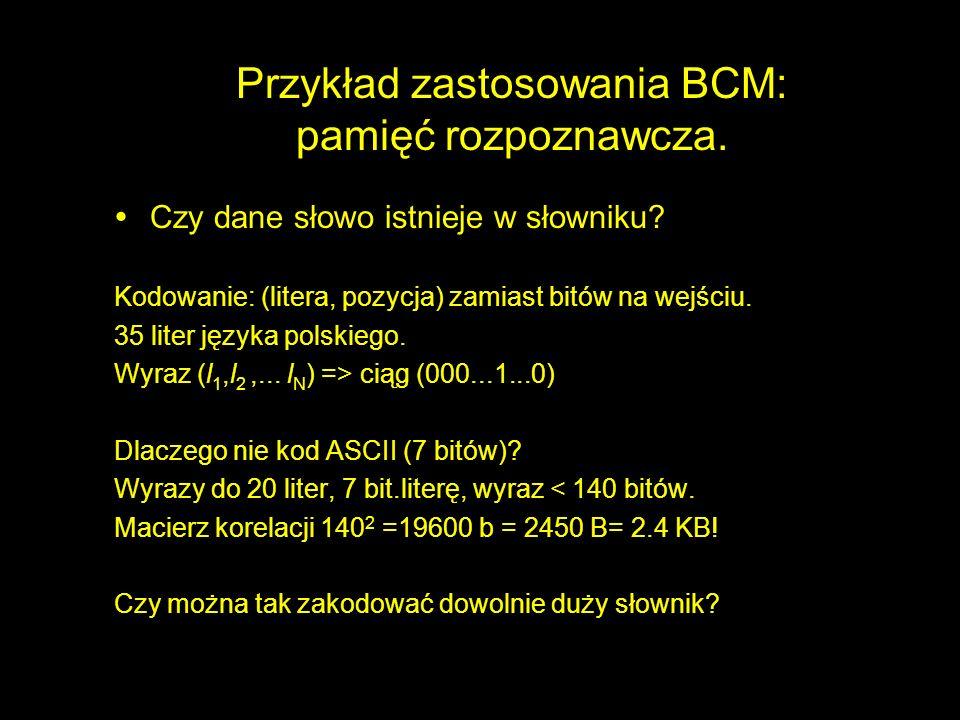 Przykład zastosowania BCM: pamięć rozpoznawcza. ŸCzy dane słowo istnieje w słowniku? Kodowanie: (litera, pozycja) zamiast bitów na wejściu. 35 liter j