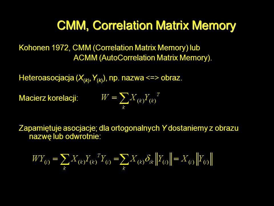 CMM, Correlation Matrix Memory Kohonen 1972, CMM (Correlation Matrix Memory) lub ACMM (AutoCorrelation Matrix Memory). Heteroasocjacja (X (k),Y (k) ),