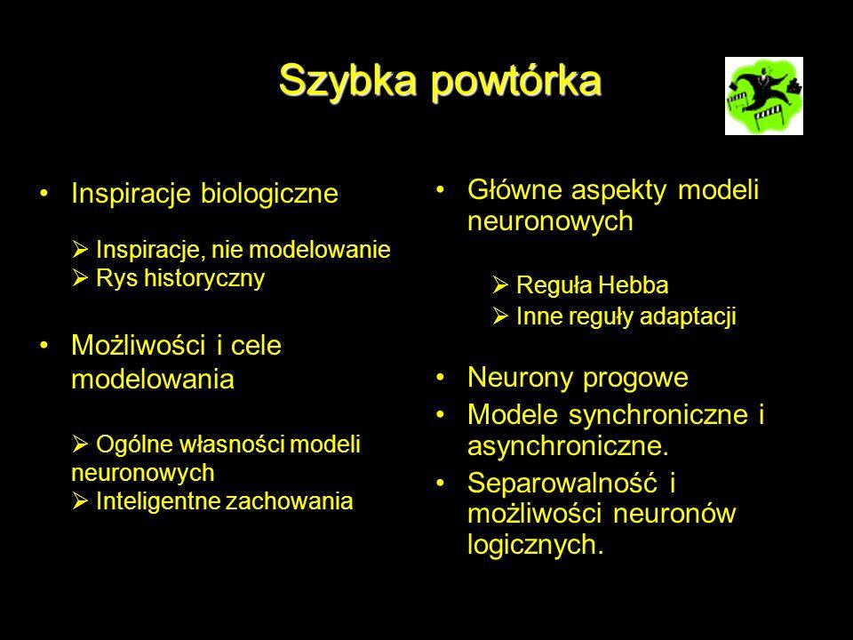 Szybka powtórka Inspiracje biologiczne Inspiracje, nie modelowanie Rys historyczny Możliwości i cele modelowania Ogólne własności modeli neuronowych I