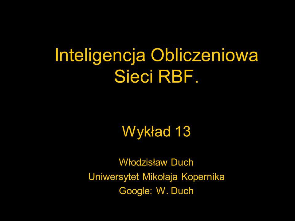 Inteligencja Obliczeniowa Sieci RBF. Wykład 13 Włodzisław Duch Uniwersytet Mikołaja Kopernika Google: W. Duch