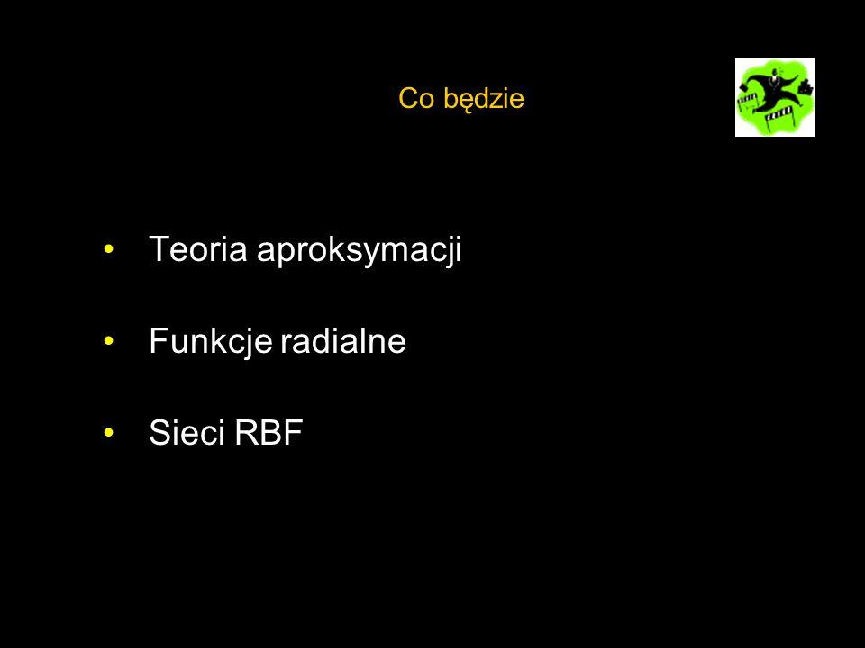 Co będzie Teoria aproksymacji Funkcje radialne Sieci RBF