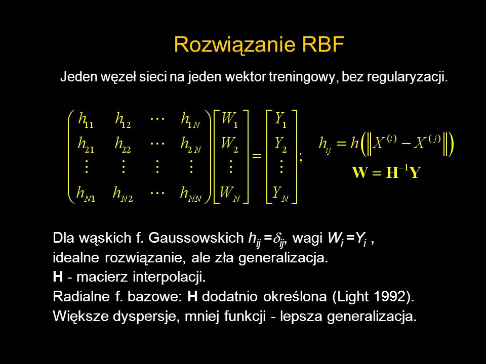 Rozwiązanie RBF Jeden węzeł sieci na jeden wektor treningowy, bez regularyzacji. Dla wąskich f. Gaussowskich h ij = ij, wagi W i =Y i, idealne rozwiąz