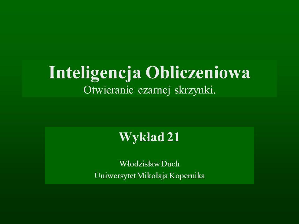 Inteligencja Obliczeniowa Otwieranie czarnej skrzynki. Wykład 21 Włodzisław Duch Uniwersytet Mikołaja Kopernika