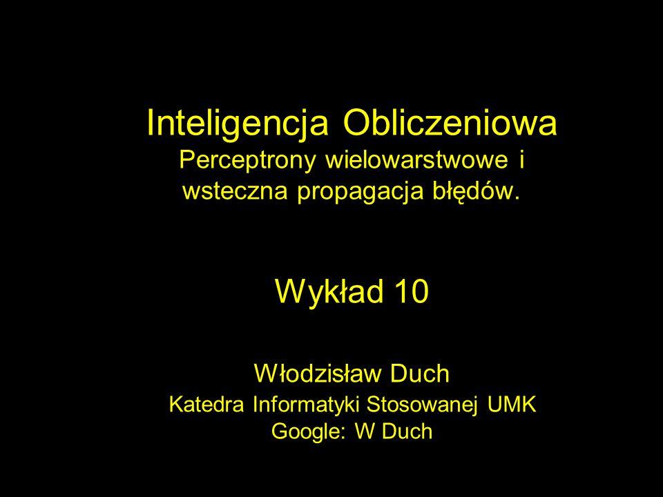Inteligencja Obliczeniowa Perceptrony wielowarstwowe i wsteczna propagacja błędów. Wykład 10 Włodzisław Duch Katedra Informatyki Stosowanej UMK Google