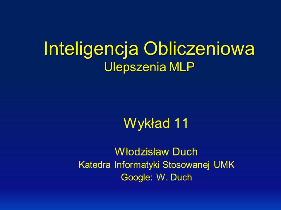 Inteligencja Obliczeniowa Ulepszenia MLP Wykład 11 Włodzisław Duch Katedra Informatyki Stosowanej UMK Google: W. Duch