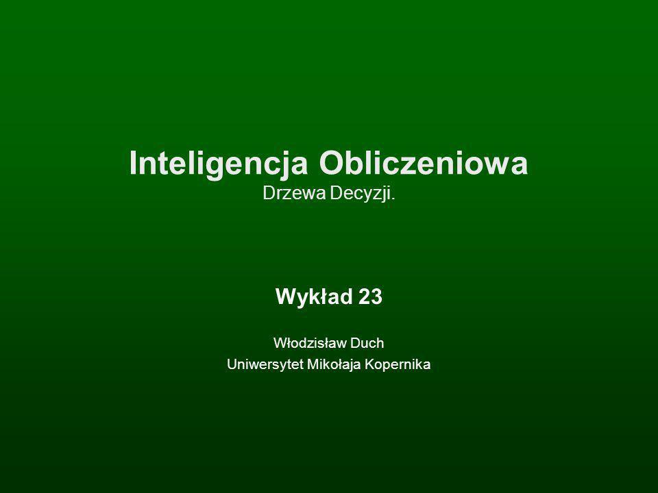 Inteligencja Obliczeniowa Drzewa Decyzji. Wykład 23 Włodzisław Duch Uniwersytet Mikołaja Kopernika
