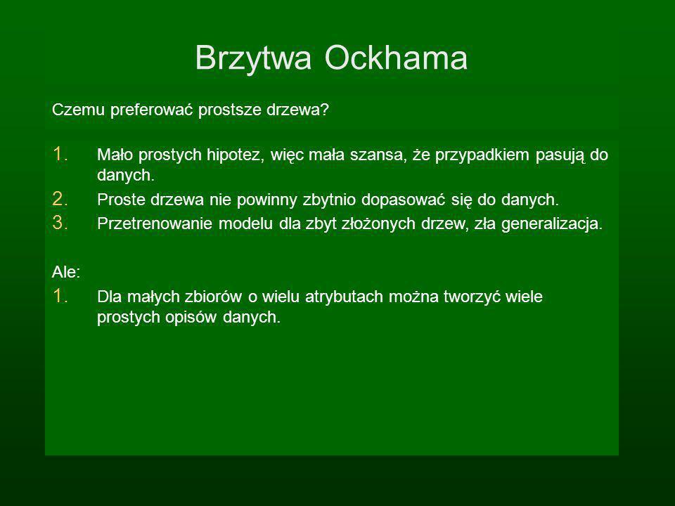 Brzytwa Ockhama Czemu preferować prostsze drzewa? 1. Mało prostych hipotez, więc mała szansa, że przypadkiem pasują do danych. 2. Proste drzewa nie po