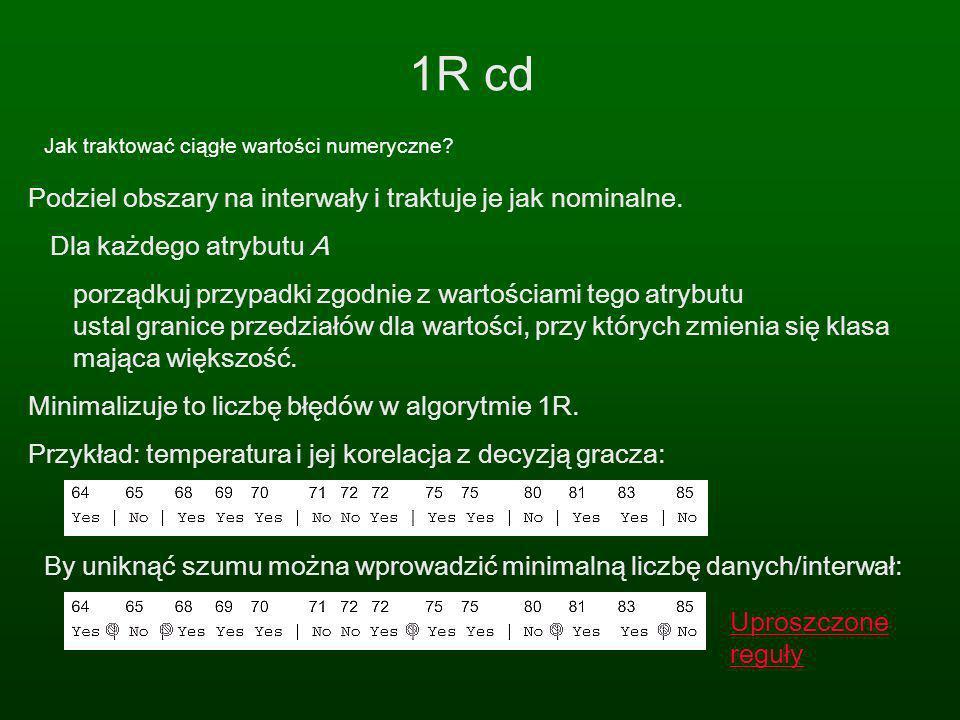 1R cd Jak traktować ciągłe wartości numeryczne? Podziel obszary na interwały i traktuje je jak nominalne. Dla każdego atrybutu A porządkuj przypadki z