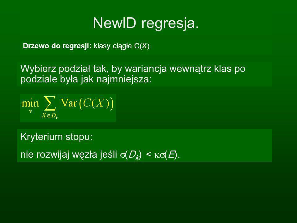 NewID regresja. Drzewo do regresji: klasy ciągłe C(X) Kryterium stopu: nie rozwijaj węzła jeśli (D k ) < (E). Wybierz podział tak, by wariancja wewnąt