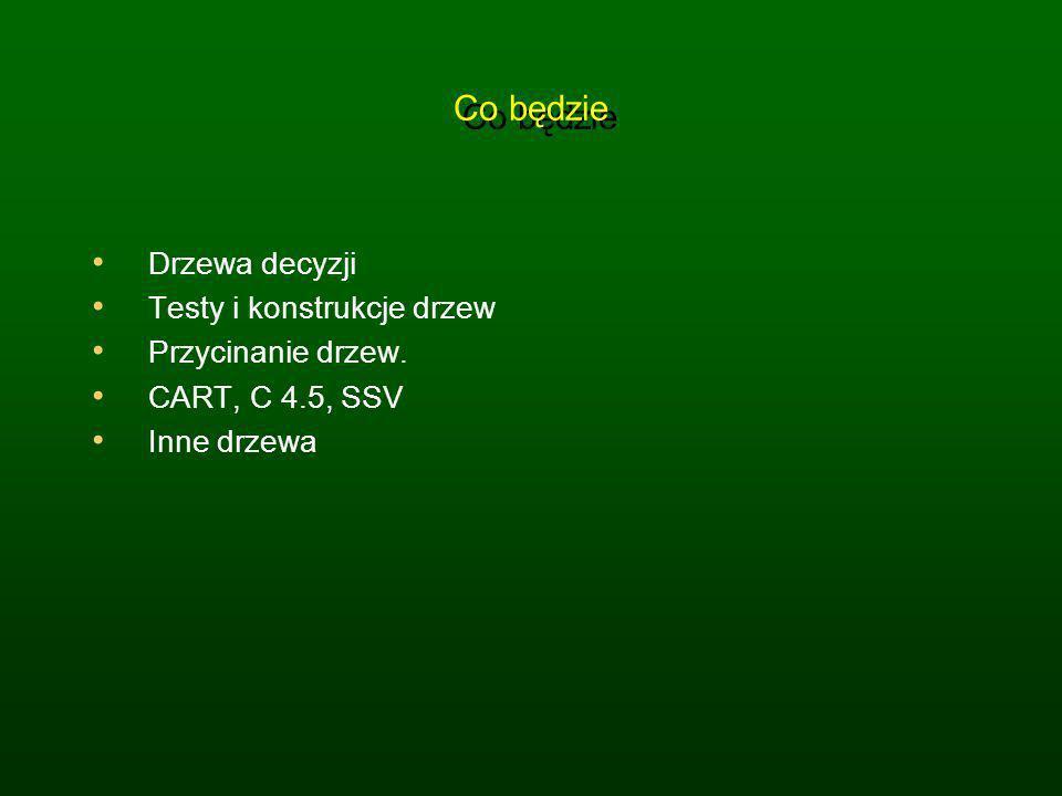 Co będzie Drzewa decyzji Testy i konstrukcje drzew Przycinanie drzew. CART, C 4.5, SSV Inne drzewa