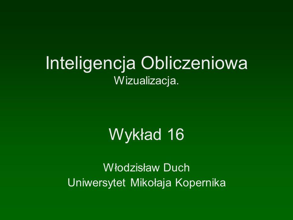 Inteligencja Obliczeniowa Wizualizacja. Wykład 16 Włodzisław Duch Uniwersytet Mikołaja Kopernika