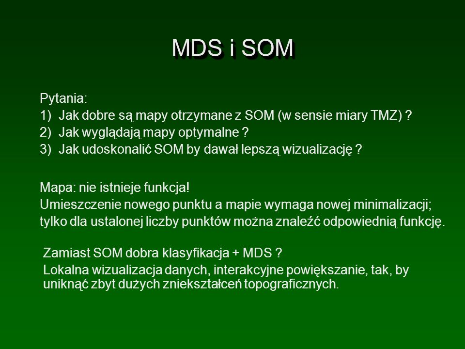 MDS i SOM Mapa: nie istnieje funkcja! Umieszczenie nowego punktu a mapie wymaga nowej minimalizacji; tylko dla ustalonej liczby punktów można znaleźć