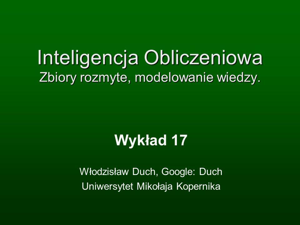Inteligencja Obliczeniowa Zbiory rozmyte, modelowanie wiedzy. Wykład 17 Włodzisław Duch, Google: Duch Uniwersytet Mikołaja Kopernika