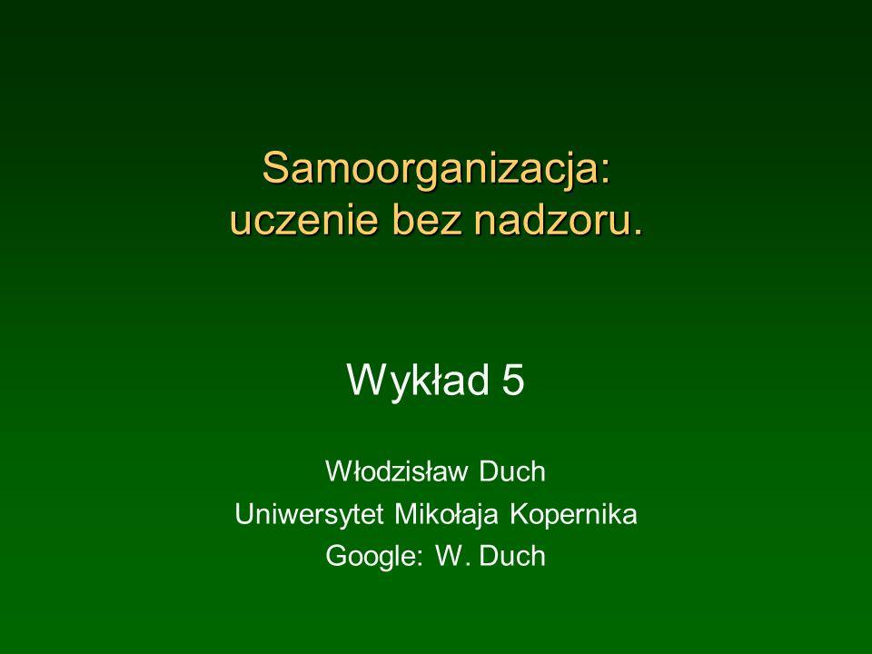 Samoorganizacja: uczenie bez nadzoru. Wykład 5 Włodzisław Duch Uniwersytet Mikołaja Kopernika Google: W. Duch