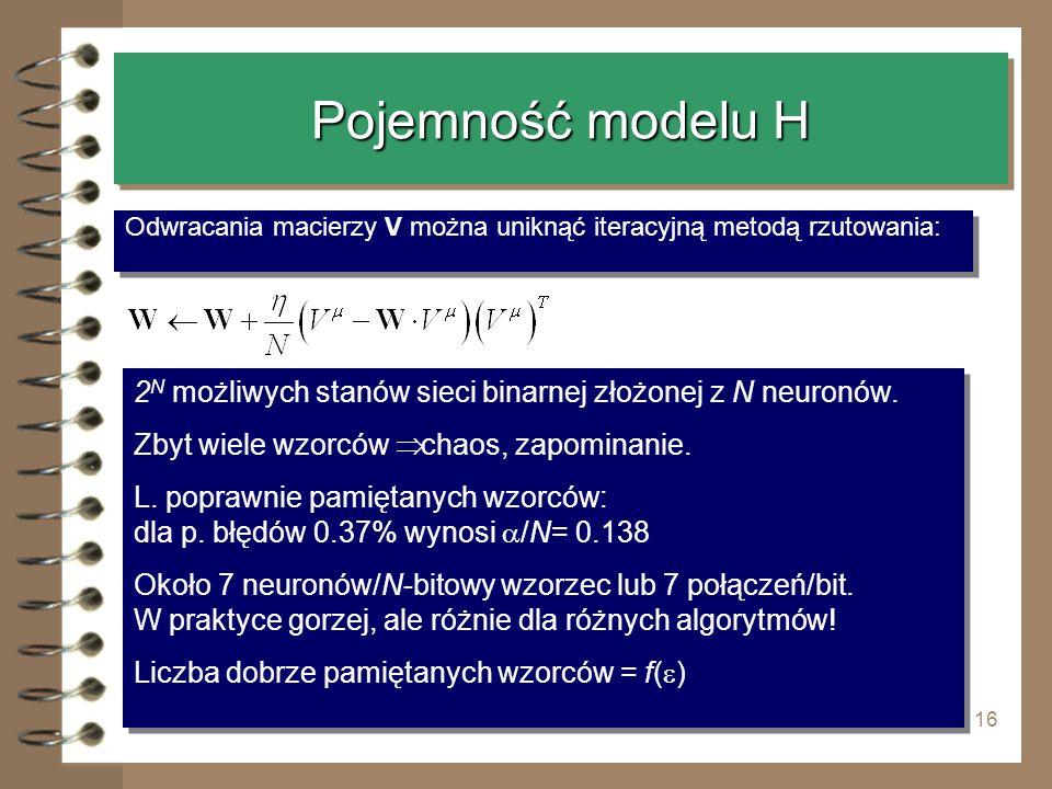 16 Pojemność modelu H Odwracania macierzy V można uniknąć iteracyjną metodą rzutowania: 2 N możliwych stanów sieci binarnej złożonej z N neuronów. Zby