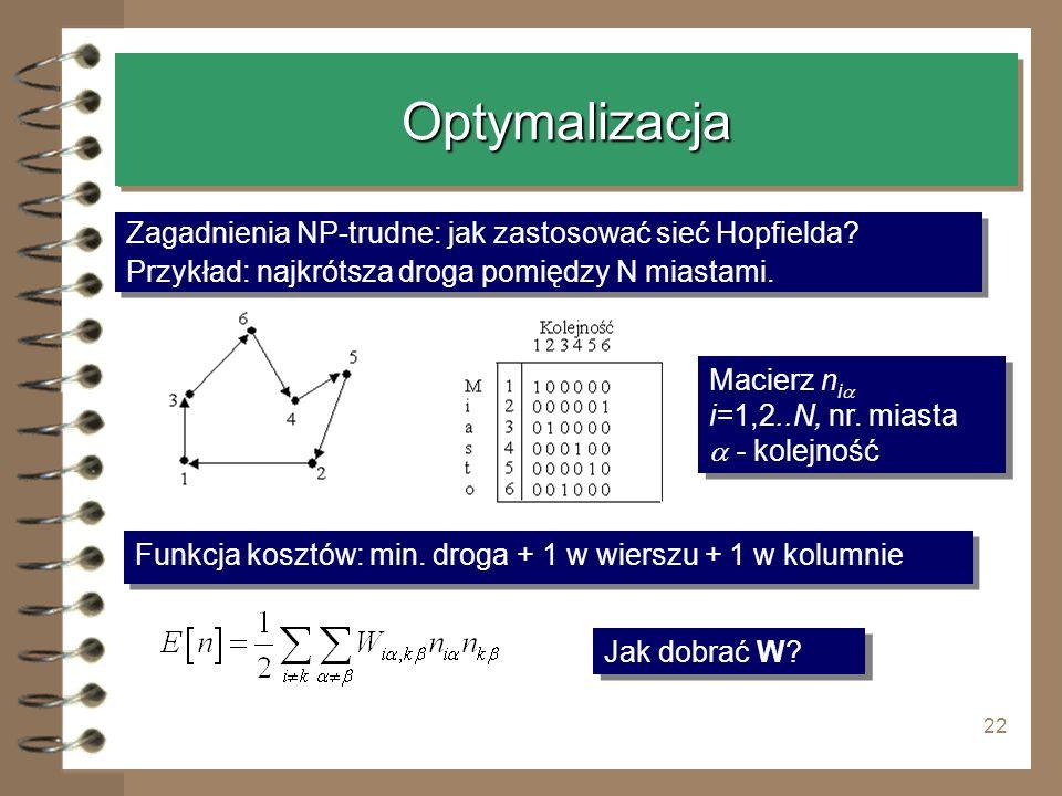 22 OptymalizacjaOptymalizacja Zagadnienia NP-trudne: jak zastosować sieć Hopfielda? Przykład: najkrótsza droga pomiędzy N miastami. Zagadnienia NP-tru