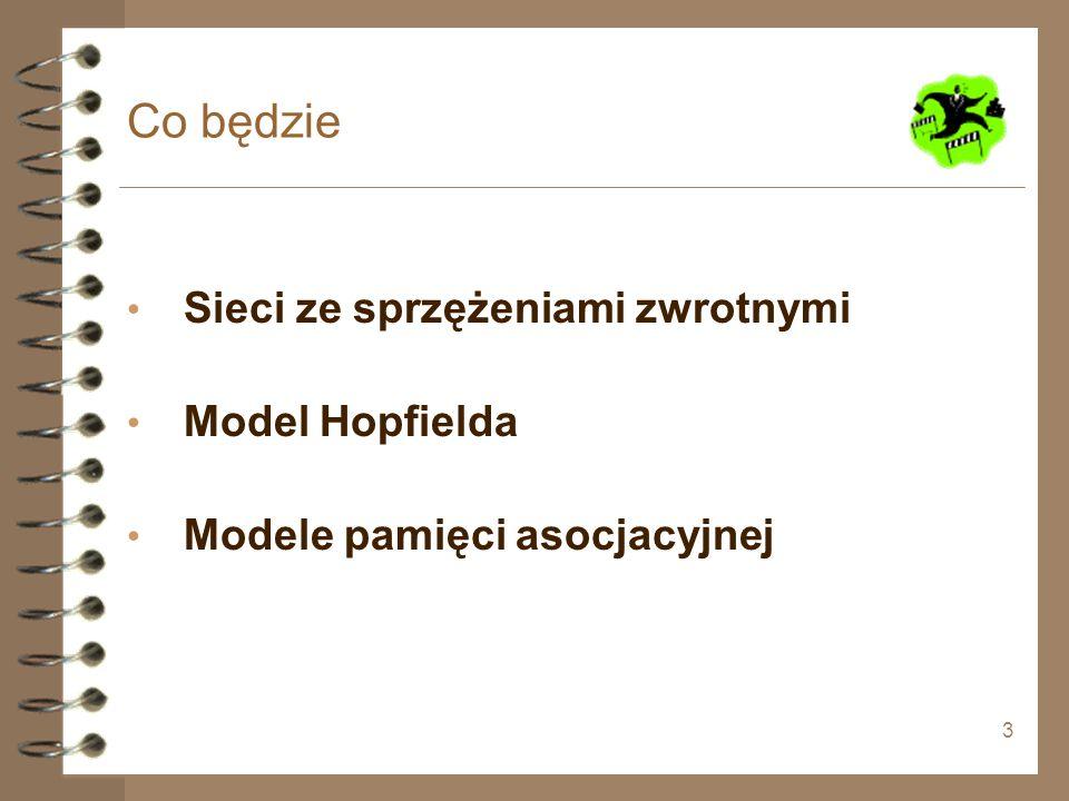 3 Co będzie Sieci ze sprzężeniami zwrotnymi Model Hopfielda Modele pamięci asocjacyjnej