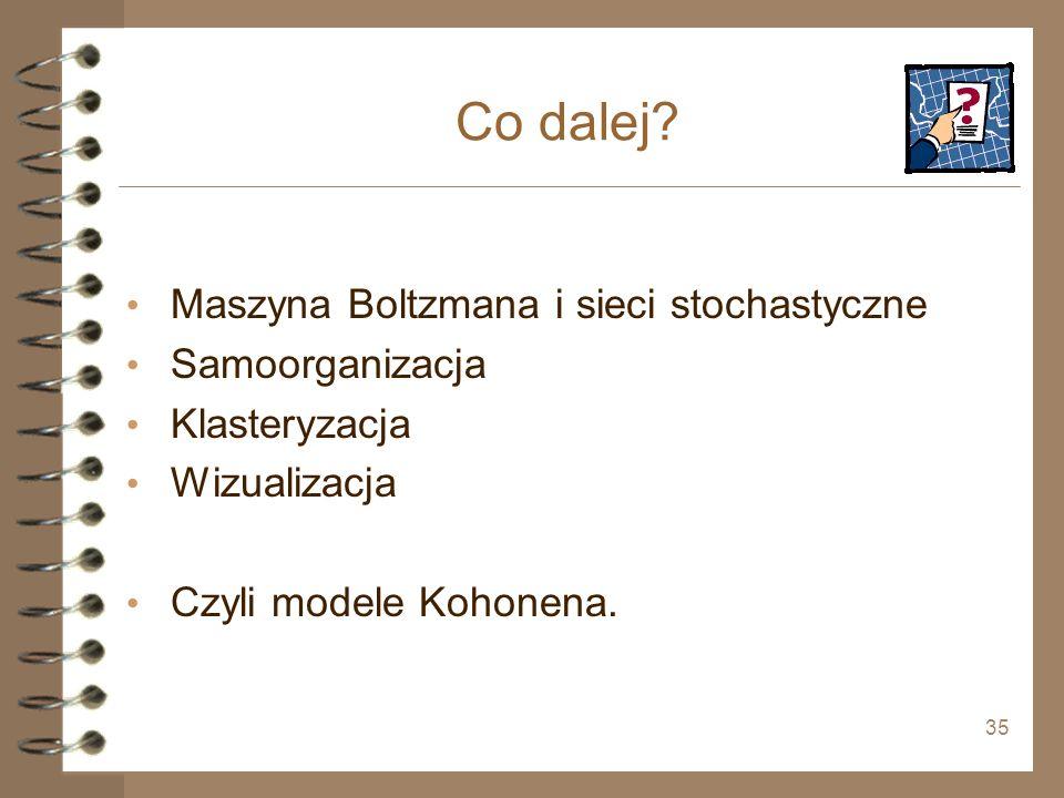 35 Co dalej? Maszyna Boltzmana i sieci stochastyczne Samoorganizacja Klasteryzacja Wizualizacja Czyli modele Kohonena.