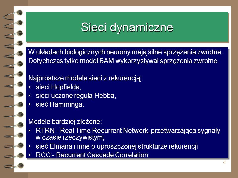 4 Sieci dynamiczne W układach biologicznych neurony mają silne sprzężenia zwrotne. Dotychczas tylko model BAM wykorzystywał sprzężenia zwrotne. Najpro