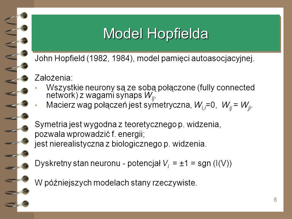 6 Model Hopfielda John Hopfield (1982, 1984), model pamięci autoasocjacyjnej. Założenia: Wszystkie neurony są ze sobą połączone (fully connected netwo