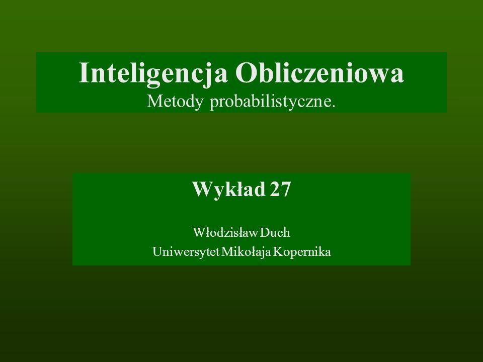 Inteligencja Obliczeniowa Metody probabilistyczne. Wykład 27 Włodzisław Duch Uniwersytet Mikołaja Kopernika